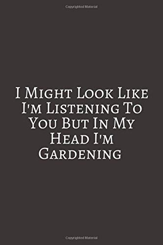 I Might Look Like I'm Listening: Gardening Gifts For Men & Women. Lined Journal Notebook To Write In.