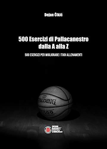 500 esercizi di pallacanestro dalla A alla Z. 500 esercizi per migliorare i tuoi allenamenti