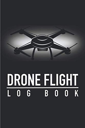 Drone Flight Log Book: Drone Flight Training Journal, Checklist, Location (from-to) Minutes of flight, Battery & More   120 pages (6 x 9 inches)