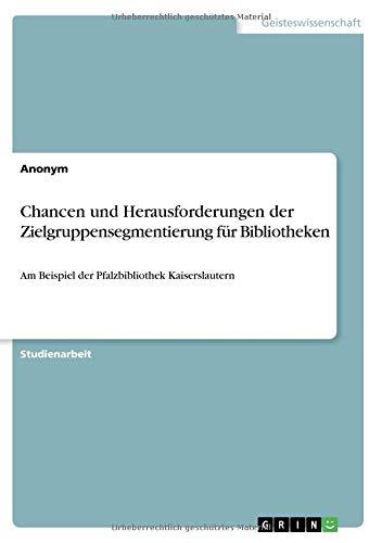 Chancen und Herausforderungen der Zielgruppensegmentierung für Bibliotheken: Am Beispiel der Pfalzbibliothek Kaiserslautern