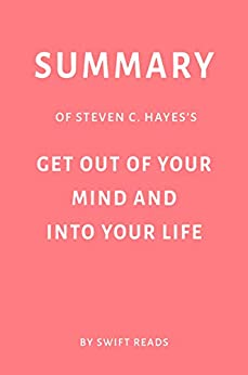 Summary of Steven C. Hayes's Get Out of Your Mind and Into Your Life by Swift Reads by [Swift  Reads]