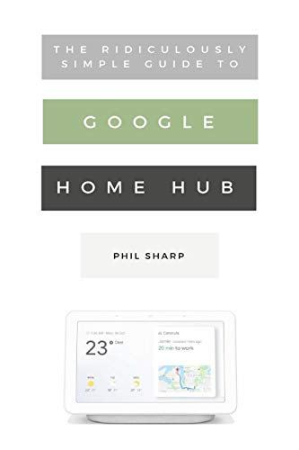 The Ridiculously Simple Guide to Google Home Hub: A Practical Guide to Setting Up a Smart Home (5) (Ridiculously Simple Tech)