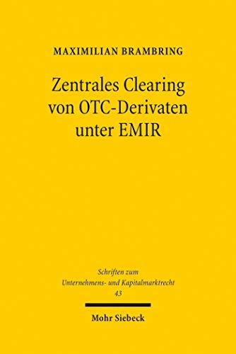 Zentrales Clearing von OTC-Derivaten unter EMIR: Zugleich ein Beitrag zur Regulierung systemischer Risiken im Finanzmarktrecht (Schriften zum Unternehmens- und Kapitalmarktrecht)