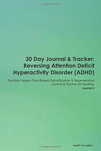 30 Day Journal & Tracker: Reversing Attention Deficit Hyperactivity Disorder (ADHD) The Raw Vegan Plant-Based Detoxification & Regeneration Journal & Tracker for Healing. Journal 3