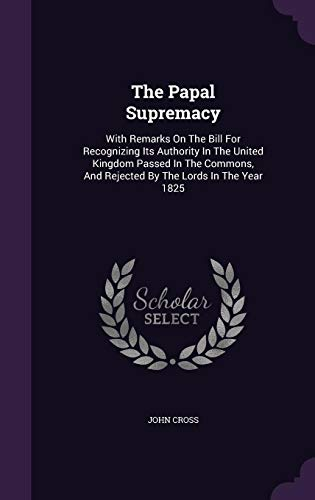 The Papal Supremacy: With Remarks on the Bill for