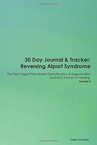30 Day Journal & Tracker: Reversing Alport Syndrome The Raw Vegan Plant-Based Detoxification & Regeneration Journal & Tracker for Healing. Journal 3