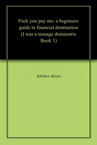 Fuck you pay me: a beginners guide to financial domination (I was a teenage dominatrix Book 1)