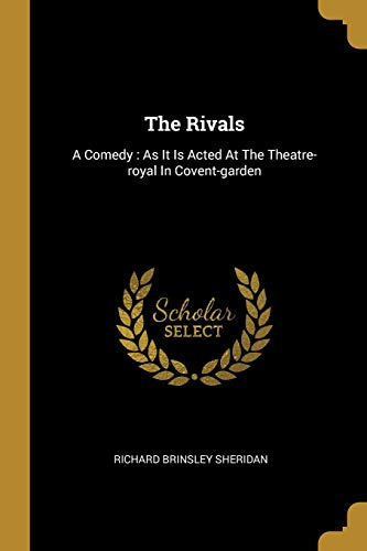 The Rivals: A Comedy: As It Is Acted At The Theatre-royal In Covent-garden