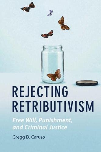 Rejecting Retributivism: Free Will, Punishment, and Criminal Justice (Law and the Cognitive Sciences)