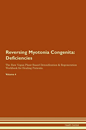 Reversing Myotonia Congenita: Deficiencies The Raw Vegan Plant-Based Detoxification & Regeneration Workbook for Healing Patients. Volume 4