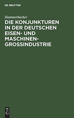Die Konjunkturen in der deutschen Eisen- und Maschinen-Großindustrie: Ein Beitrag zur Theorie und Praxis der Konjunkturen unter hauptsächlicher Berücksichtigung der Zeit von 1892 bis 1911