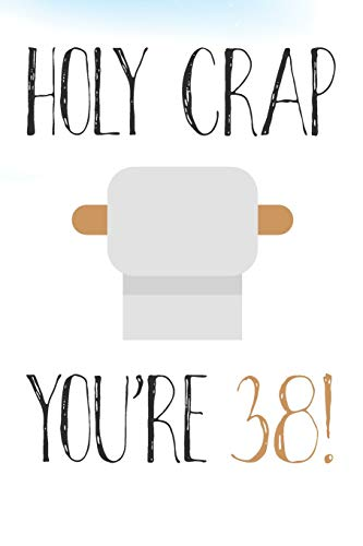 Holy Crap Youre 38!: Funny 38th Birthday Card Gift Journal / Notebook / Diary / Greetings / Appreciation Pun (6 x 9 - 110 Blank Lined Pages)