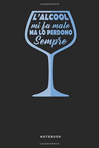 L' alcool Mi Fa Male Ma Lo Perdono Sempre - Notebook: Taccuino Journal - libretto d'appunti - blocco - notes - quaderno - agendina - Giornale per ... festa party veleno - 110 pagine allineate