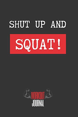 SHUT UP AND SQUAT!: Workout Log Book | Gym, Bodybuilding, Crossfit Journal | EXERCISE JOURNAL | FITNESS NOTEBOOK | CREATIVE GIFT. BIRTHDAY, CHRISTMAS.