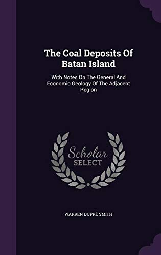 The Coal Deposits Of Batan Island: With Notes On The General And Economic Geology Of The Adjacent Region