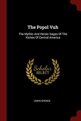 The Popol Vuh: The Mythic and Heroic Sagas of the Kiches of Central America