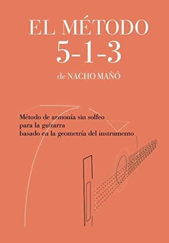 El Método 5-1-3 de Nacho Mañó: Método de armonía sin solfeo para la guitarra, basado en la geometría del instrumento.