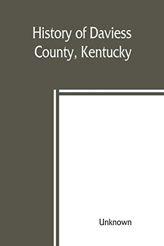 History of Daviess County, Kentucky, together with sketches of its cities, villages, and townships, educational religious, civil military, and ... citizens, and an outline histor