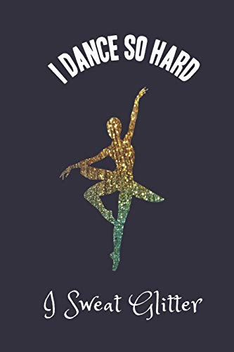 I Dance So Hard I Sweat Glitter: Ballet Dancer Notebook Journal (Faux Glitter)