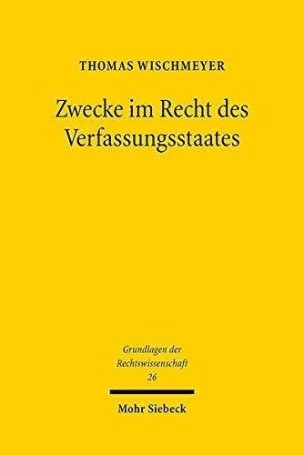 Zwecke im Recht des Verfassungsstaates: Geschichte und Theorie einer juristischen Denkfigur (Grundlagen der Rechtswissenschaft)