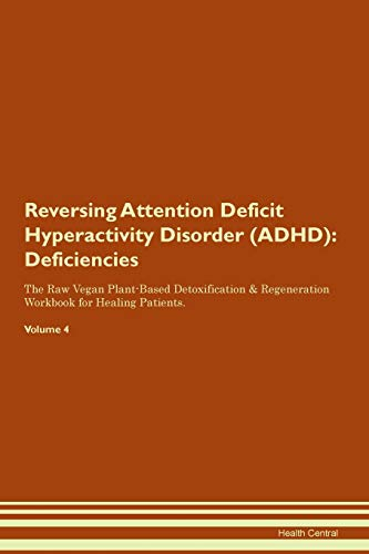 Reversing Attention Deficit Hyperactivity Disorder (ADHD): Deficiencies The Raw Vegan Plant-Based Detoxification & Regeneration Workbook for Healing Patients. Volume 4