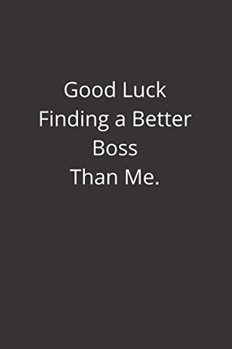 Good Luck Finding a Better Boss Than Me: lined & black notebook, blank journal, Perfect gift for family, friends, co-workers, mens., womens, 6×9 inches in size 120 pages