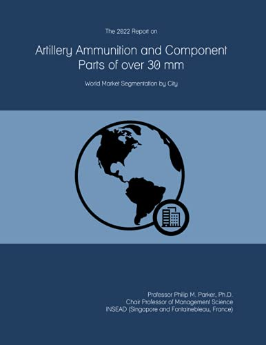 The 2022 Report on Artillery Ammunition and Component Parts of over 30 mm: World Market Segmentation by City