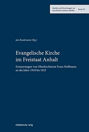 Evangelische Kirche im Freistaat Anhalt: Erinnerungen von Oberkirchenrat Franz Hoffmann an die Jahre 1918 bis 1923 (Quellen und Forschungen zur Geschichte Sachsen-Anhalts)