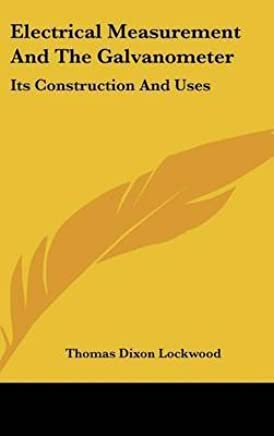 [(Electrical Measurement and the Galvanometer : Its Construction and Uses)] [By (author) Thomas Dixon Lockwood] published on (September, 2007)