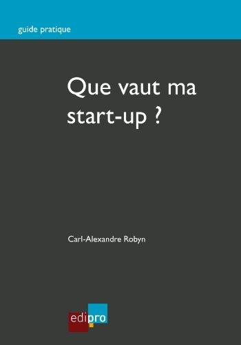 Que vaut ma start-up ?: Bien estimer la valeur de son entreprise (Guide pratique)