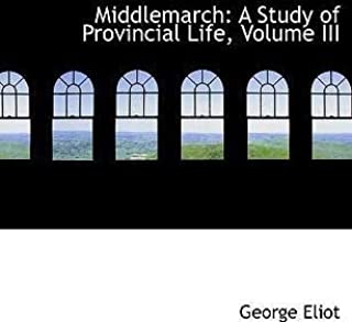 Middlemarch: A Study of Provincial Life, Volume III