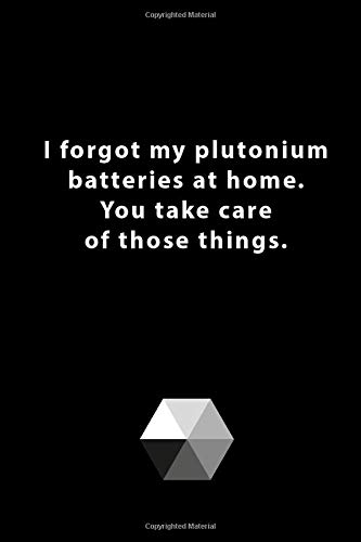 I forgot my plutonium batteries at home. You take care of those things.: 120 Page, 6