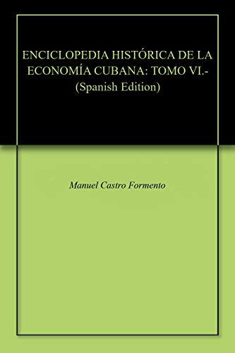 ENCICLOPEDIA HISTÓRICA DE LA ECONOMÍA CUBANA: TOMO VI.-