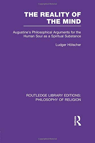The Reality of the Mind: Augustine's Philosophical Arguments for the Human Soul as a Spiritual Substance (Routledge Library Editions: Philosophy of Religion)