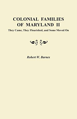 Colonial Families of Maryland II: They Came, They Flourished, and Some Moved On: 2