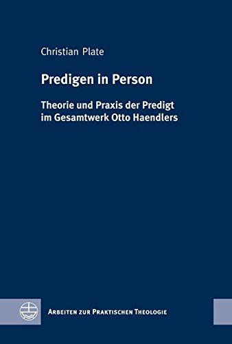 Predigen in Person: Theorie Und Praxis Der Predigt Im Gesamtwerk Otto Haendlers
