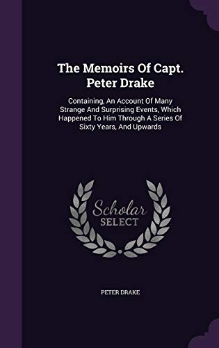 The Memoirs of Capt. Peter Drake: Containing, an Account of Many Strange and Surprising Events, Which Happened to Him Through a Series of Sixty Years, and Upwards