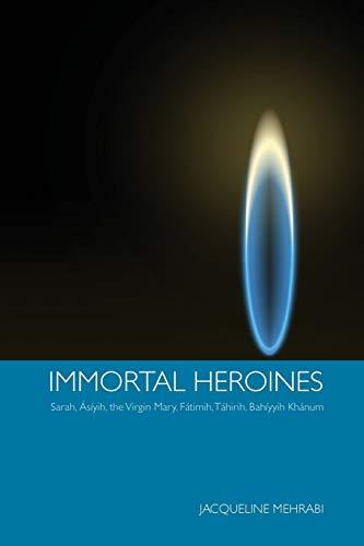 Immortal Heroines: Sarah, Asiyih, the Virgin Mary, Fatimih, Tahirih, Bahiyyih Khanum