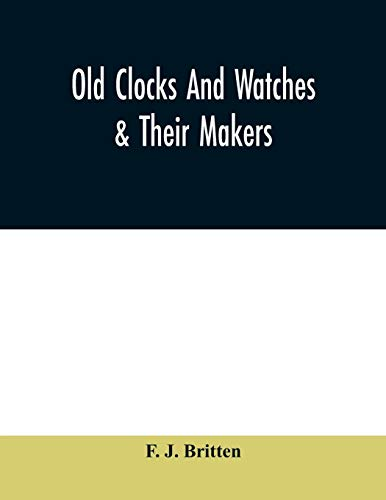 Compare Textbook Prices for Old clocks and watches & their makers, being an historical and descriptive account of the different styles of clocks and watches of the past, in ... which is added a list of ten thousand makers  ISBN 9789354009471 by J. Britten, F.