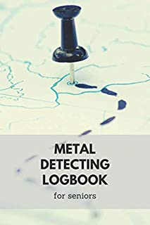 Metal Detecting logbook for seniors: detectorists journal - keep track of all the items found and record every detail than...