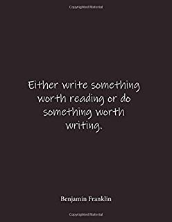 Either write something worth reading or do something worth writing. Benjamin Franklin: Quote Lined Notebook Journal - Large 8.5 x 11 inches - Blank Notebook