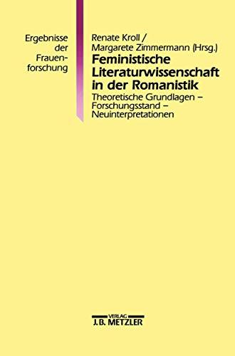 Feministische Literaturwissenschaft in der Romanistik: Theoretische Grundlagen - Forschungsstand - Neuinterpretationen. Ergebnisse der Frauenforschung, Band 38