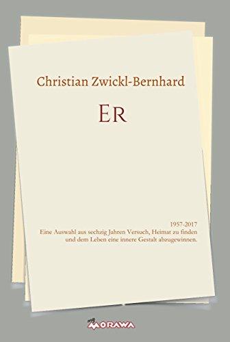 ER: 1957-2017 Eine Auswahl aus sechzig Jahren Versuch, Heimat zu finden und dem Leben eine innere Gestalt abzugewinnen.
