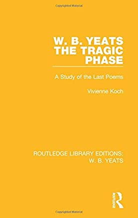 W. B. Yeats: The Tragic Phase: A Study of the Last Poems: Volume 5