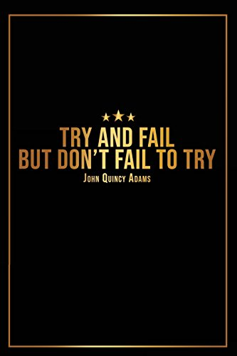 Try And Fail But Dont Fail To Try - John Quincy Adams -: Motivational Journal | 120-Page Blank Page Inspirational Notebook | 6 X 9 Perfect Bound Glossy Softcover (Motivational Journals)