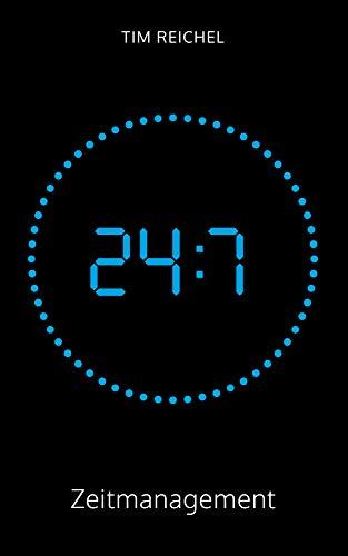 24/7–Zeitmanagement: Ein Zeitmanagement-Buch für alle, die keine Zeit haben, ein Zeitmanagement-Buch zu lesen (Prinzipien, Methoden und Beispiele für schnelle Erfolge und nachhaltige Verbesserungen)