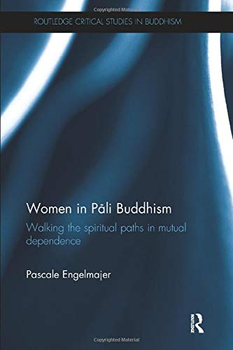 Women in Pali Buddhism: Walking the Spiritual Paths in Mutual Dependence (Routledge Critical Studies in Buddhism)