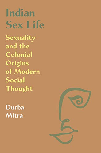Indian Sex Life: Sexuality and the Colonial Origins of Modern Social Thought by Durba Mitra