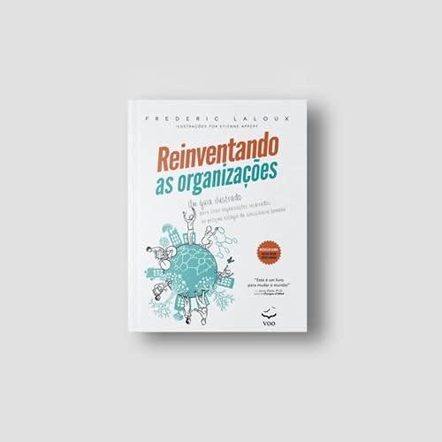 Reinventando as Organizações: um Guia Ilustrado Para Criar Organizações Inspiradas no Próximo Estágio da Consciência Humana