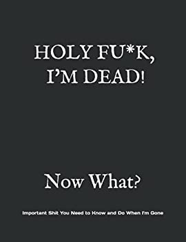 HOLY F*CK I M DEAD! Now What?  What My Family Needs to Know When I Die.. So I Can Control Them From the Grave  PLUS   When I'm Gone' Letters So I Can Have the Last Word Too!